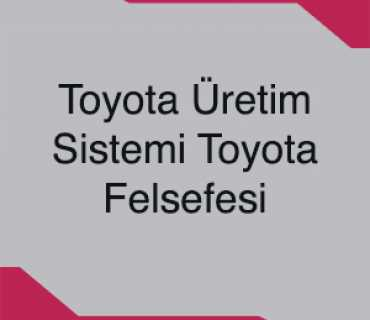 Toyota Üretim Sistemi Toyota Felsefesi